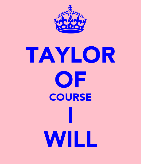TAYLOR OF COURSE I WILL
