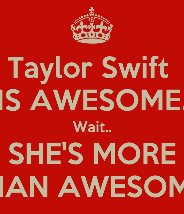Taylor Swift  IS AWESOME. Wait.. SHE'S MORE THAN AWESOME!