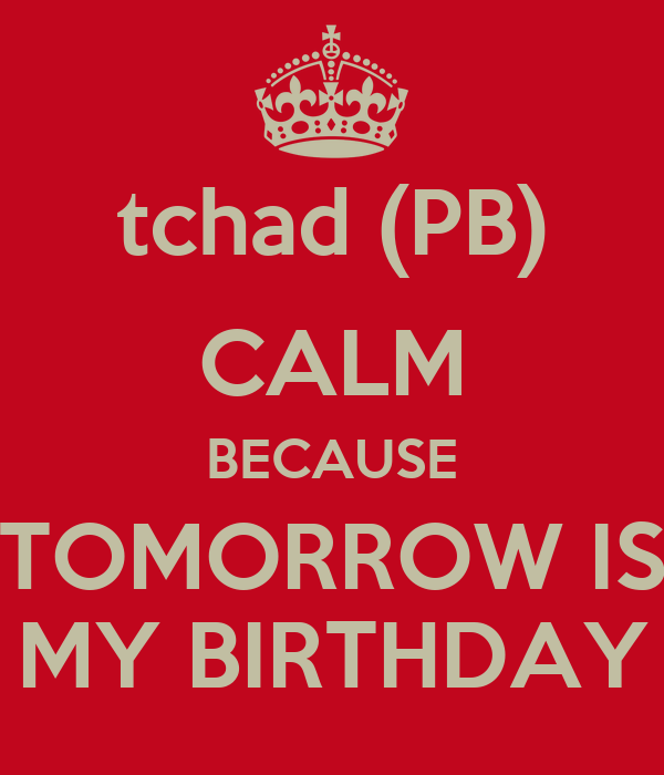 tchad (PB) CALM BECAUSE TOMORROW IS MY BIRTHDAY
