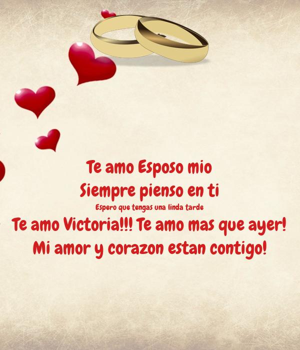 Te amo Esposo mio Siempre pienso en ti Espero que tengas una linda tarde Te amo Victoria!!! Te amo mas que ayer! Mi amor y corazon estan contigo!