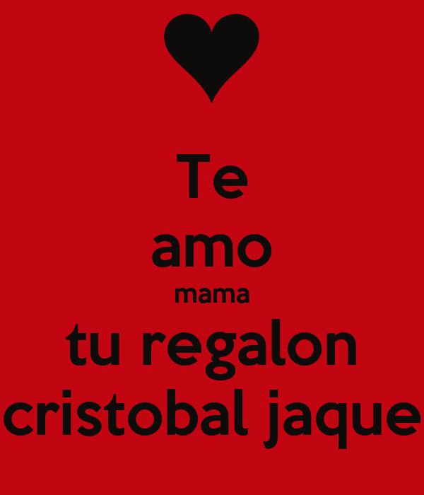 Te amo mama tu regalon cristobal jaque