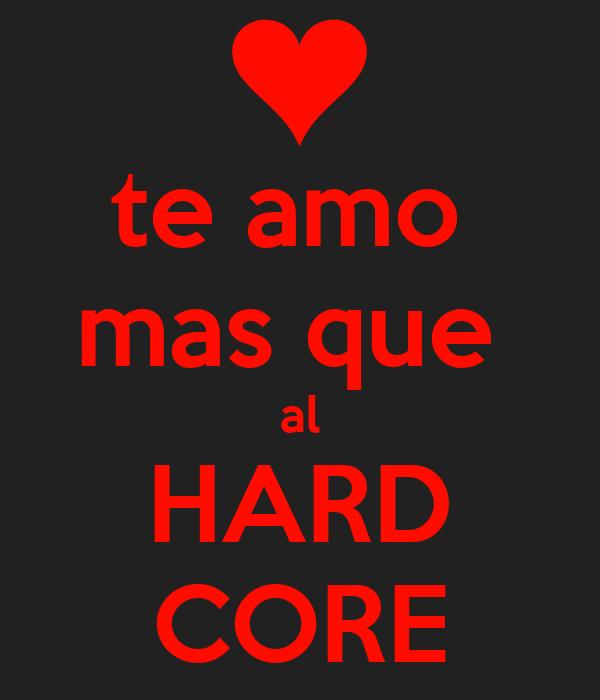 te amo  mas que  al HARD CORE