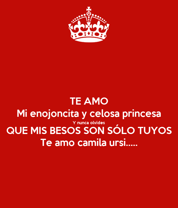 TE AMO Mi enojoncita y celosa princesa Y nunca olvides QUE MIS BESOS SON SÓLO TUYOS Te amo camila ursi.....
