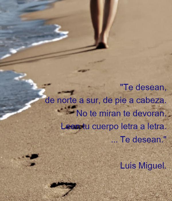 """""""Te desean, de norte a sur, de pie a cabeza. No te miran te devoran. Leen tu cuerpo letra a letra. ... Te desean.""""  Luis Miguel."""