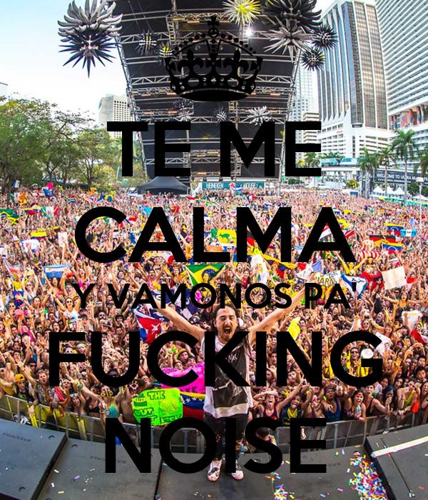 TE ME CALMA Y VAMONOS PA' FUCKING NOISE