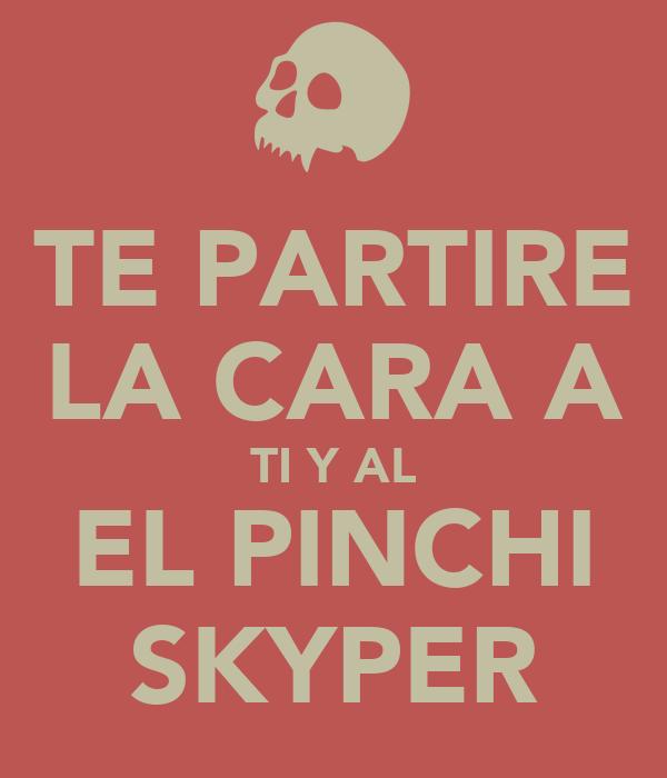 TE PARTIRE LA CARA A TI Y AL EL PINCHI SKYPER