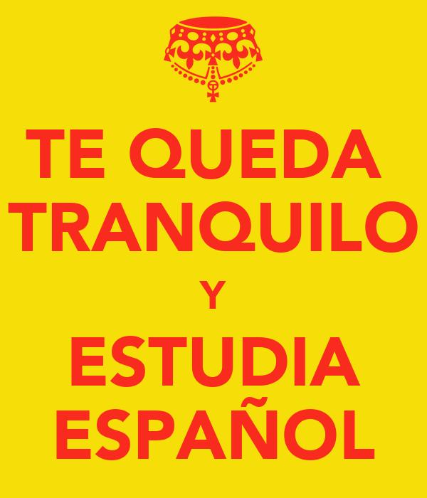 TE QUEDA  TRANQUILO Y ESTUDIA ESPAÑOL