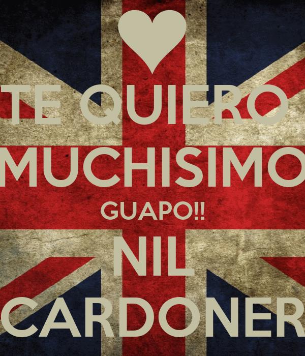 TE QUIERO  MUCHISIMO GUAPO!! NIL CARDONER