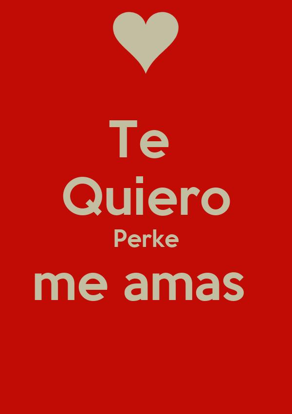 Te  Quiero Perke me amas