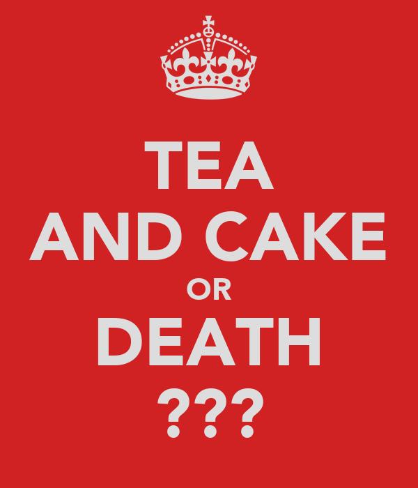 TEA AND CAKE OR DEATH ???