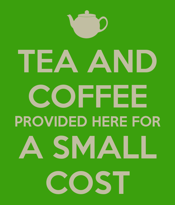 TEA AND COFFEE PROVIDED HERE FOR A SMALL COST