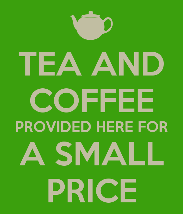 TEA AND COFFEE PROVIDED HERE FOR A SMALL PRICE