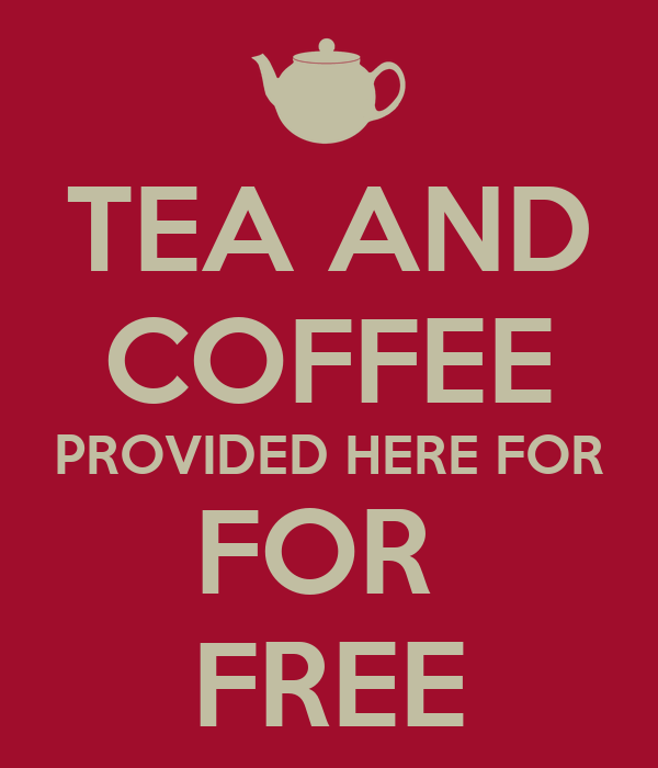 TEA AND COFFEE PROVIDED HERE FOR FOR  FREE