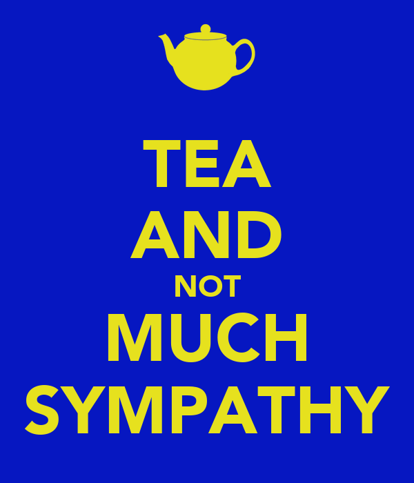 TEA AND NOT MUCH SYMPATHY