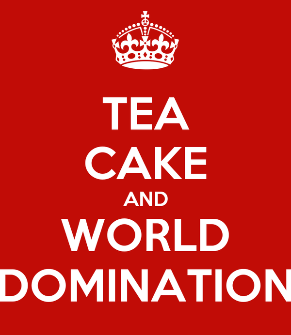 TEA CAKE AND WORLD DOMINATION