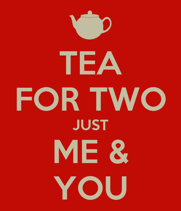 TEA FOR TWO JUST ME & YOU