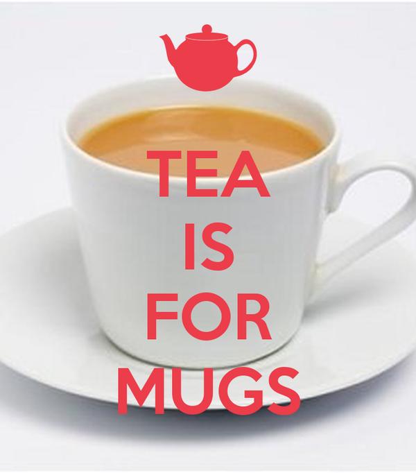 TEA IS  FOR MUGS