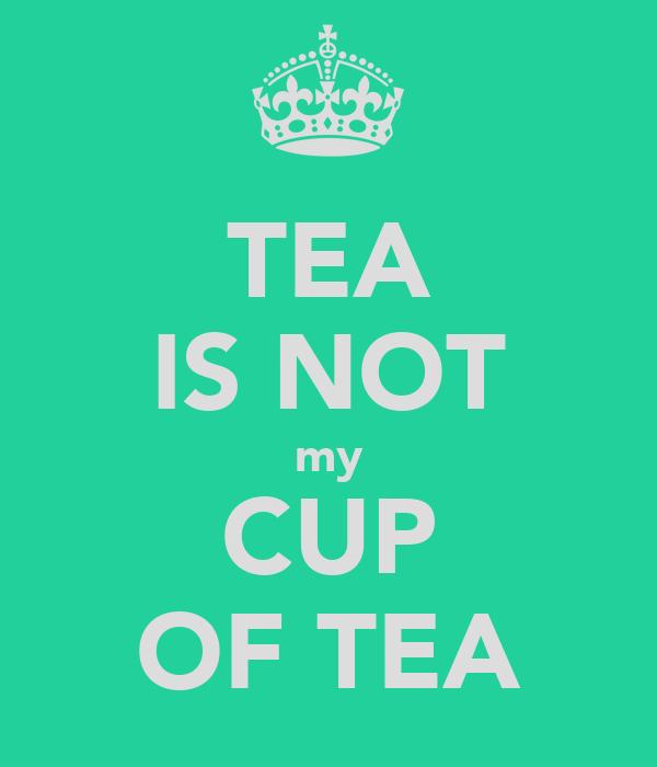 TEA IS NOT my CUP OF TEA