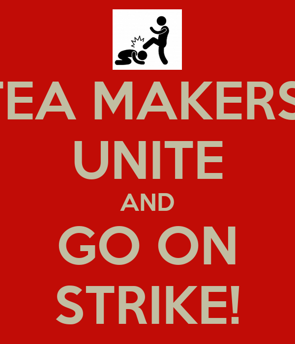 TEA MAKERS  UNITE AND GO ON STRIKE!