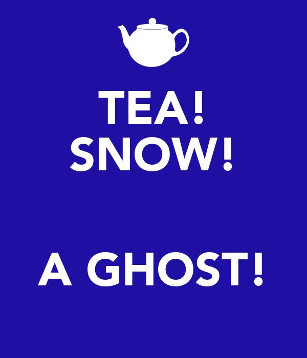 TEA! SNOW!  A GHOST!