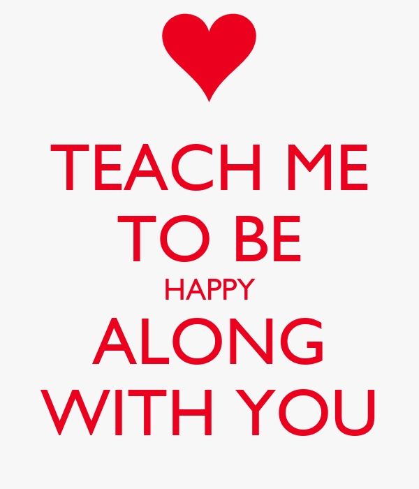 TEACH ME TO BE HAPPY ALONG WITH YOU