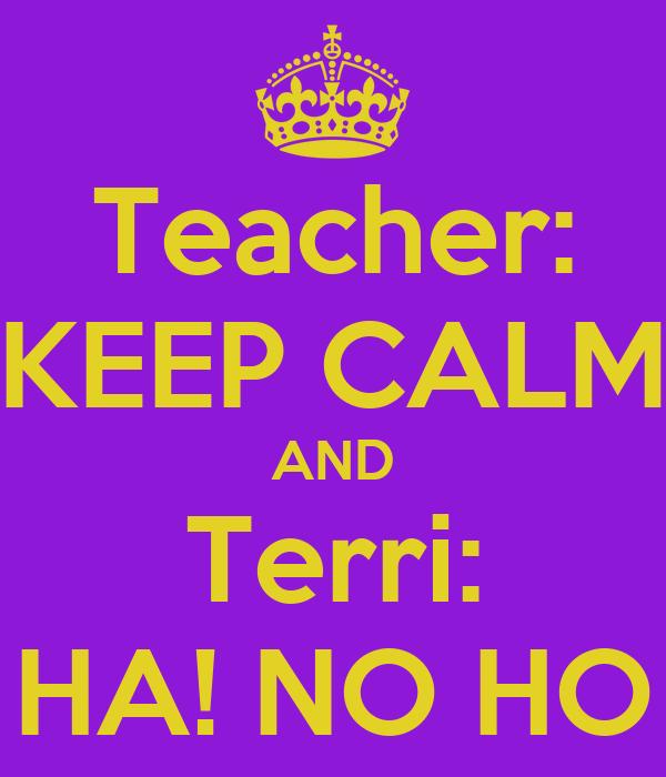 Teacher: KEEP CALM AND Terri: HA! NO HO