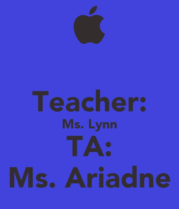 Teacher: Ms. Lynn TA: Ms. Ariadne