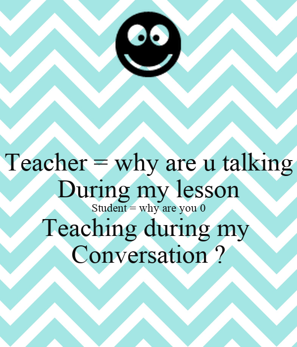 Teacher = why are u talking During my lesson Student = why are you 0 Teaching during my  Conversation ?