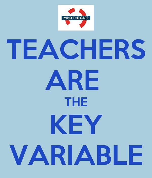 TEACHERS ARE  THE KEY VARIABLE