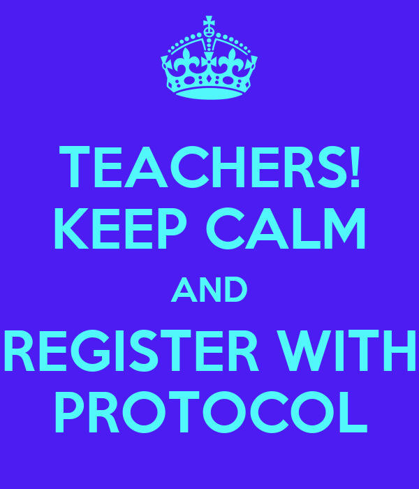 TEACHERS! KEEP CALM AND REGISTER WITH PROTOCOL