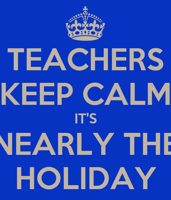 TEACHERS KEEP CALM IT'S NEARLY THE HOLIDAY