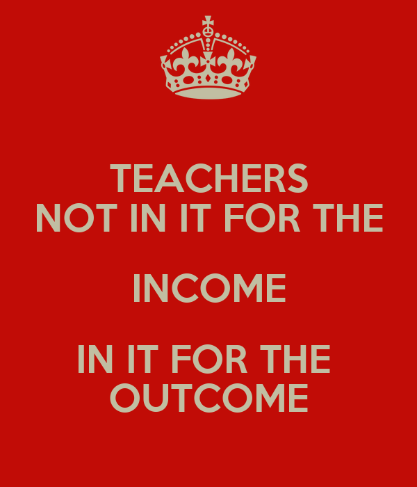 TEACHERS NOT IN IT FOR THE INCOME IN IT FOR THE  OUTCOME