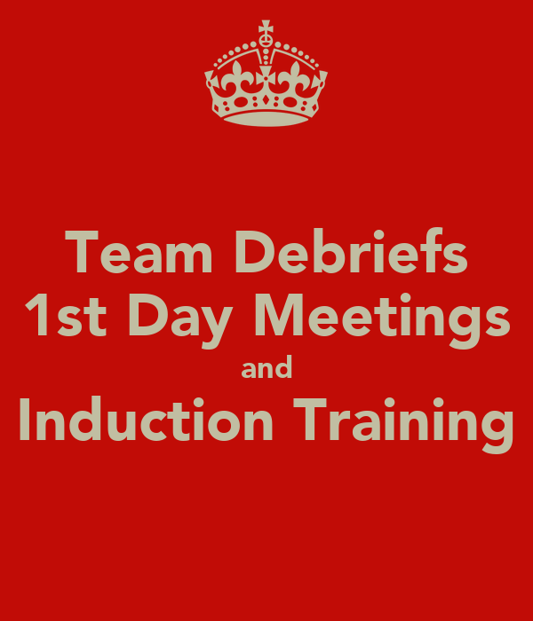 Team Debriefs 1st Day Meetings and Induction Training