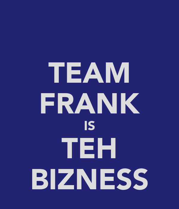 TEAM FRANK IS TEH BIZNESS