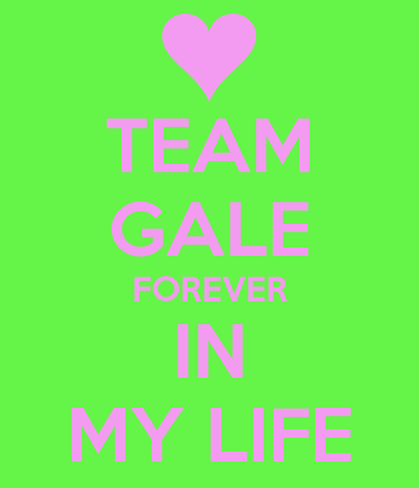 TEAM GALE FOREVER IN MY LIFE