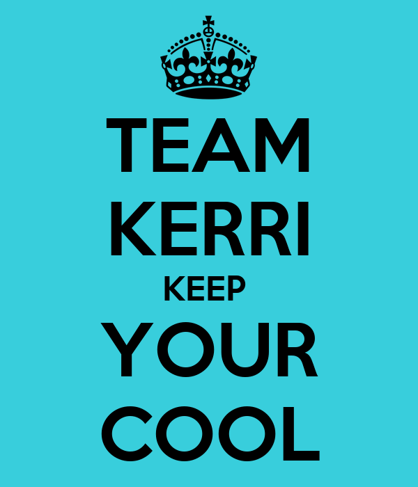 TEAM KERRI KEEP  YOUR COOL