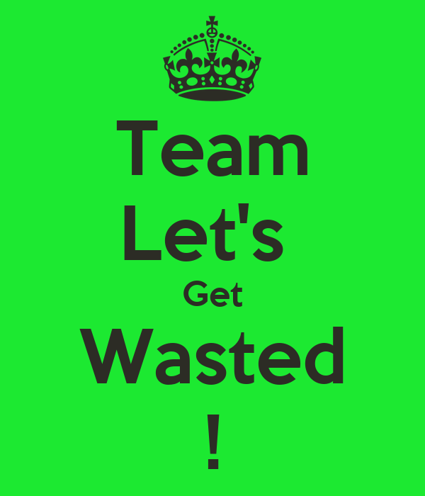 Team Let's  Get Wasted !