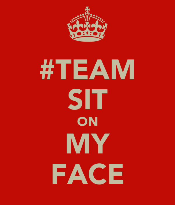 #TEAM SIT ON MY FACE