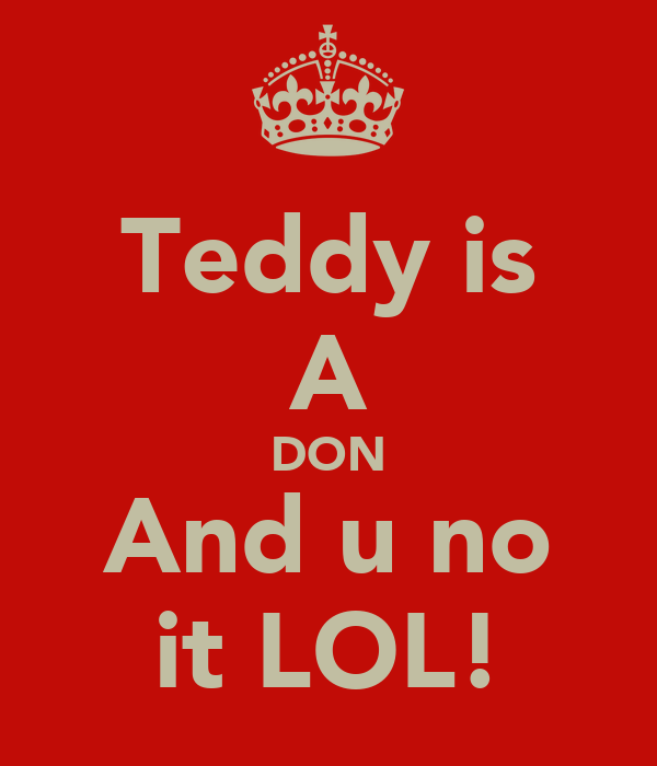 Teddy is A DON And u no it LOL!