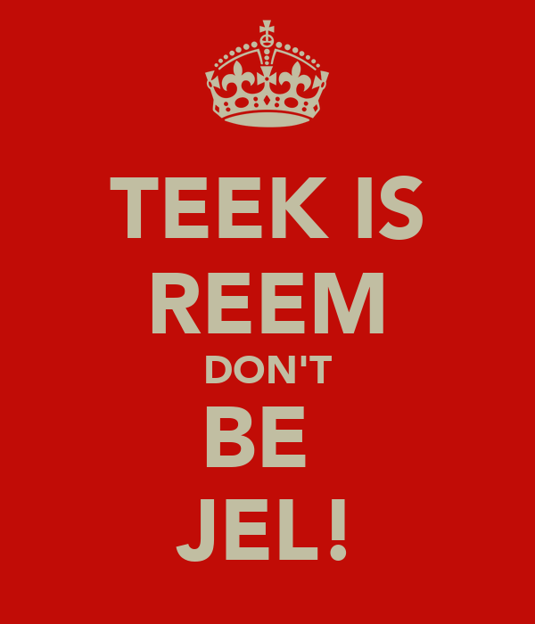 TEEK IS REEM DON'T BE  JEL!