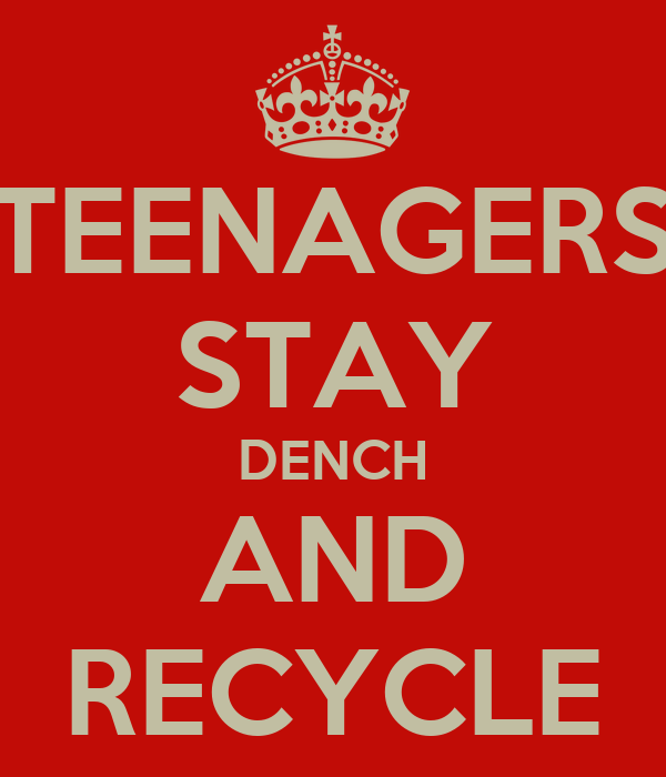TEENAGERS STAY DENCH AND RECYCLE