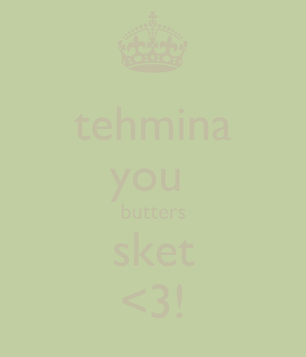 tehmina you  butters sket <3!
