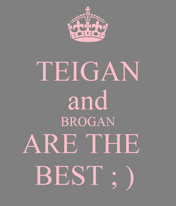 TEIGAN and BROGAN ARE THE   BEST ; )