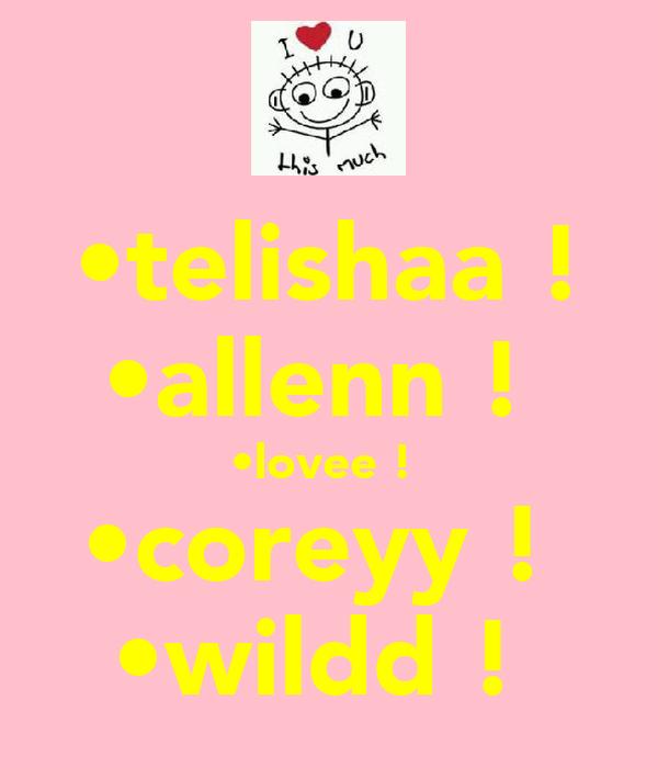 •telishaa ! •allenn !  •lovee !  •coreyy !  •wildd !