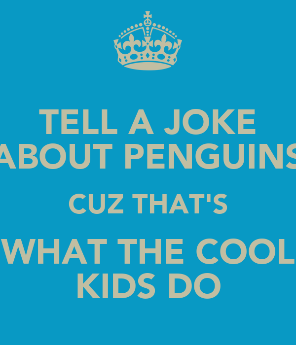 TELL A JOKE ABOUT PENGUINS CUZ THAT'S WHAT THE COOL KIDS DO