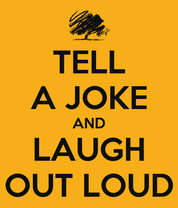 TELL A JOKE AND LAUGH OUT LOUD