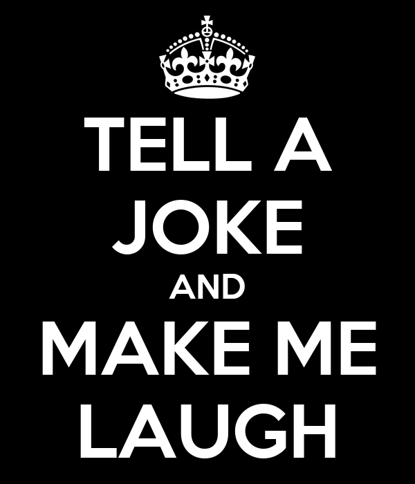 TELL A JOKE AND MAKE ME LAUGH