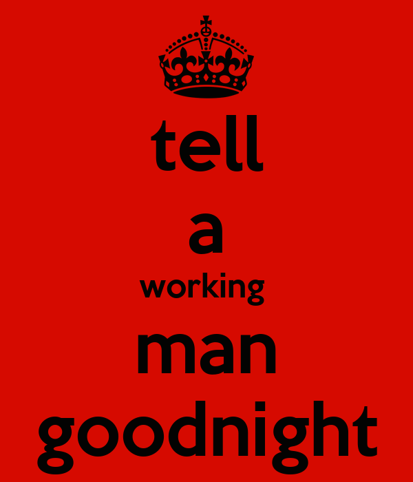 tell a working  man goodnight