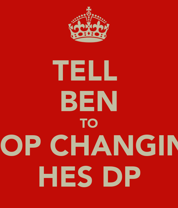 TELL  BEN TO STOP CHANGING HES DP