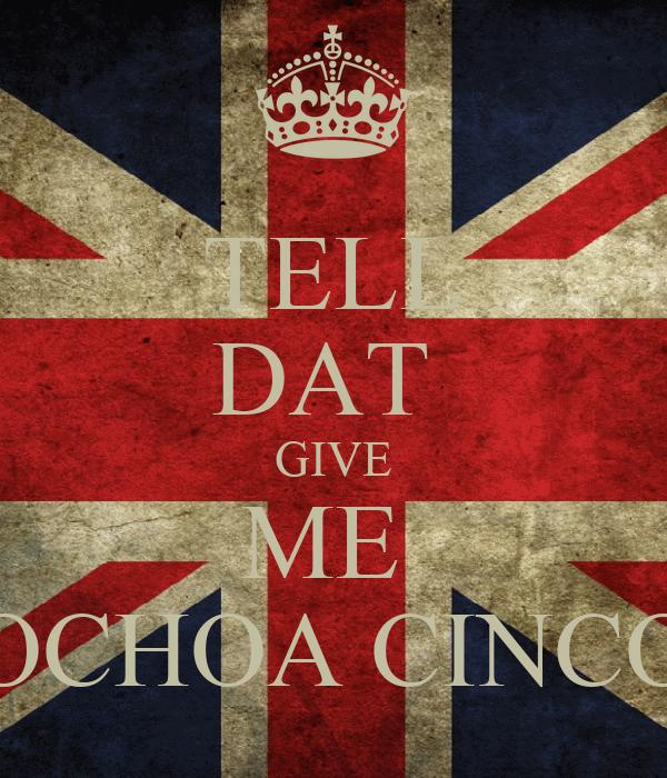 TELL DAT  GIVE ME  OCHOA CINCO